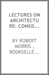 Lectures on Architecture: Consisting of Rules Founded Upon Harmonick and ...