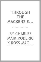 Through the Mackenzie Basin; a narrative of the Athabasca and Peace River treaty expedition of 1899