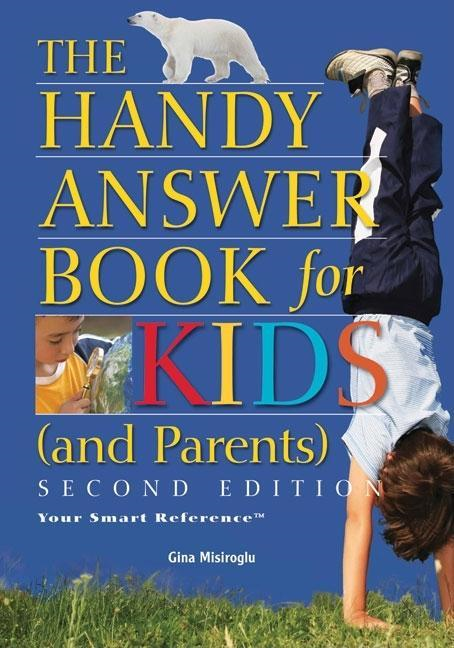 The Handy Answer Book for Kids (and Parents), Second edition By: Gina Misiroglu