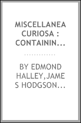 Miscellanea curiosa : containing a collection of some of the principal phaenomena in nature, accounted for by the greatest philosophers of this age ; being the most valuable discourses, read and delivered to the Royal society, for the advancement of