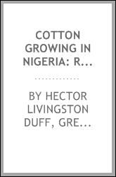 Cotton Growing in Nigeria: Report of Sir Hector Duff to the Committee on a ...