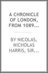 A chronicle of London, from 1089 to 1483; written in the fifteenth century, and for the first time printed from MSS. in the British museum: to which are added numerous contemporary illustrations, consisting of royal letters, poems, and other articles