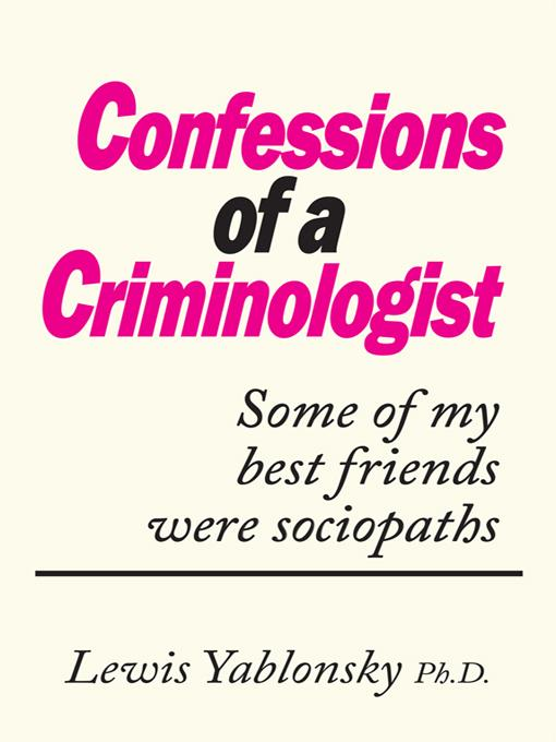 CONFESSIONS OF A CRIMINOLOGIST: Some of my best friends were sociopaths By: Lewis Yablonsky Ph.D