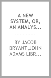 A new system, or, An analysis of ancient mythology : wherein an attempt is made to divest tradition of fable; and to reduce the truth to its original purity ...