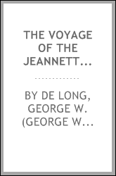 The voyage of the Jeannette [microform] : the ship and ice journals of George W. De Long, lieutenant-commander U.S.N. and commander of the Polar expedition of 1879-1881