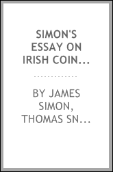 Simon's Essay on Irish Coins, and of the Currency of Foreign Monies in Ireland: Also an ...