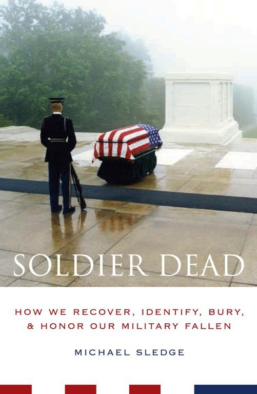 Soldier Dead: How We Recover, Identify, Bury, and Honor Our Military Fallen