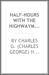 "Half-hours with the highwaymen : picturesque biographies and traditions of the ""knights of the road"""