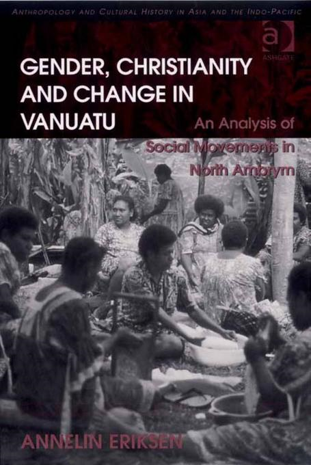 Gender, Christianity and Change in Vanuatu: An Analysis of Social Movements in North Ambrym Anthropology and Cultural History in Asia and the IndoPaci
