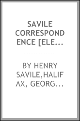 Savile correspondence [electronic resource] : letters to and from Henry Savile, Esq., envoy at Paris, and vice-chamberlain to Charles II and James II : including letters from his brother George, Marquess of Halifax ...