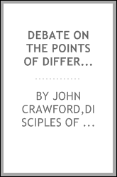 Debate on the points of difference in faith and practice between the two religious bodies known as the Disciples of Christ and the regular Baptists : embracing the subject of Calvinism and the design of baptism : held in the village of Springfield, i