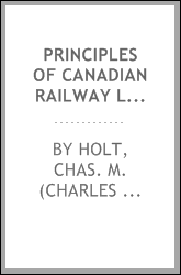 Principles of Canadian railway law [microform] : with the Canadian jurisprudence and the leading English and American cases, to which is added the Dominion railway act as amended up to 1886, with references to the provincial statutes of Ontario and Q