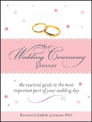 The Wedding Ceremony Planner: The Essential Guide to the Most Important Part of Your Wedding Day By: Reverend Judith Johnson Ph.D.