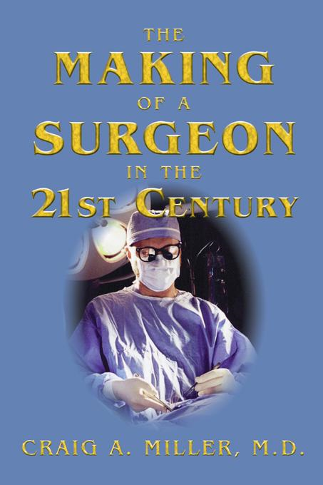 The Making of a Surgeon in the 21st Century By: M. D. Craig Miller
