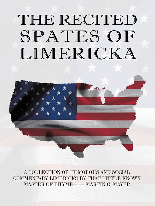 THE RECITED SPATES OF LIMERICKA: A COLLECTION OF HUMOROUS AND SOCIAL COMMENTARY LIMERICKS BY THAT LITTLE KNOWN MASTER OF RHYME------ MARTIN C. MAYER By: MARTIN C. MAYER