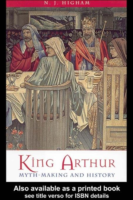 King Arthur: Myth-Making and History By: N. J. Higham