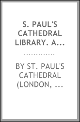 S. Paul's cathedral library. A catalogue of Bibles, rituals, and rare books; works relating to London and especially to S. Paul's cathedral, including a large collection of Paul's Cross sermons; maps, plans, and views of London, and of S. Paul's cath