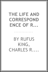 The Life and Correspondence of Rufus King: Comprising His Letters, Private ...