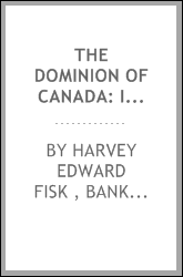 The Dominion of Canada: Its Growth and Achievement; Its Relation to the British Empire; Its Form ...