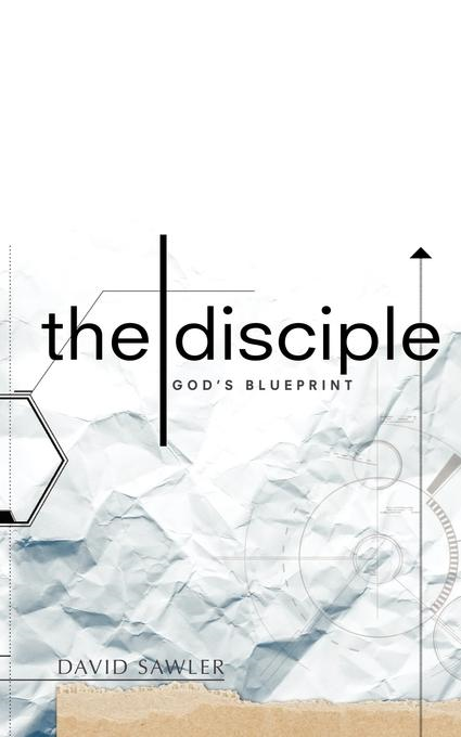 The Disciple: God's Blueprint By: David Sawler