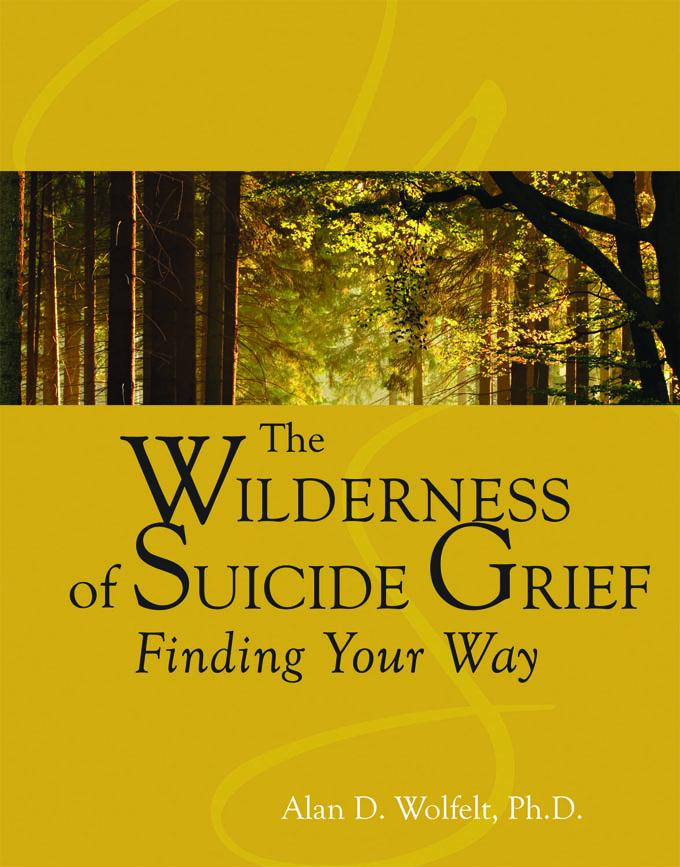 The Wilderness of Suicide Grief: Finding Your Way By: Alan D. Wolfelt