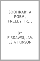 Soohrab; a poem, freely tr. from the original Persian of Firdousee, being a portion of the Shahnamu of that celebrated poet