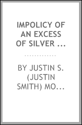 Impolicy of an excess of silver coinage : remarks of Justin S. Morrill of Vermont in the Senate of the United States, January 20, 1886, on the resolution of Mr. Beck of December 18, 1885