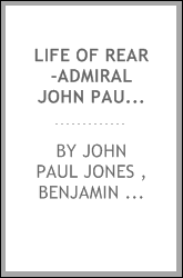 Life of Rear-Admiral John Paul Jones, Chevalier of the Military Order of Merit, and of the ...