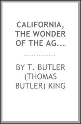 California, the wonder of the age : a book for every one going to or having an interest in that golden region : being the report of Thomas Butler King