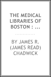 The medical libraries of Boston : a report read at the First Annual Meeting of the Boston Medical Library Association, held on October 3, 1876