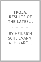 Troja. Results of the latest researches and discoveries on the site of Homer's Troy and in the heroic tumuli and other sites, made in the year 1882. And a narrative of a journey in the Troad in 1881