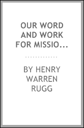 Our Word and Work for Missions: A Series of Papers Treating of Principles and Ideas Relative to ...
