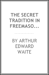 The secret tradition in freemasonry : and an analysis of the inter-relation between the craft and the high grades in respect to their term of research, expressed by the way of symbolism