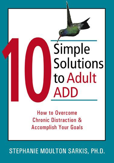 10 Simple Solutions to Adult ADD: How to Overcome Chronic Distraction and Accomplish Your Goals By: Stephanie Sarkis