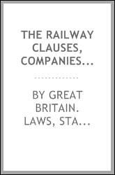 The railway clauses, companies' clauses, and lands' clauses consolidation acts, with notes. Together with an appendix, treating of the formation of a railway company, the mode of passing a bill through Parliament, &c. and an addenda of statutes and f