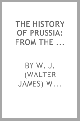 The history of Prussia: from the earliest times to the present day. Tracing the origin and development of her military organization
