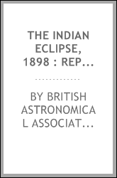 The Indian eclipse, 1898 : report of the expeditions organized by the British Astronomical Association to observe the total solar eclipse of 1898 January 22