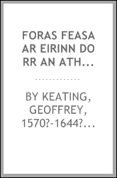 Foras feasa ar Eirinn do rr an athar seathrun cting, ollamh rdiadhachta = The history of Ireland, from the earliest period to the English invasion
