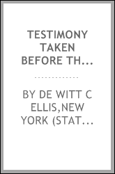 Testimony taken before the Senate Committee on Banks and the Senate of the State of New York : in reference to charges preferred by William J. Best, Receiver, etc., Edward Mallon and John Mack, against De Witt C. Ellis, Superintendent of the Banking