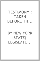 Testimony : taken before the Joint Committee of the Senate and Assembly of the State of New York to Investigate and Examine into the Business and Affairs of Life Insurance Companies Doing Business in the State of New York