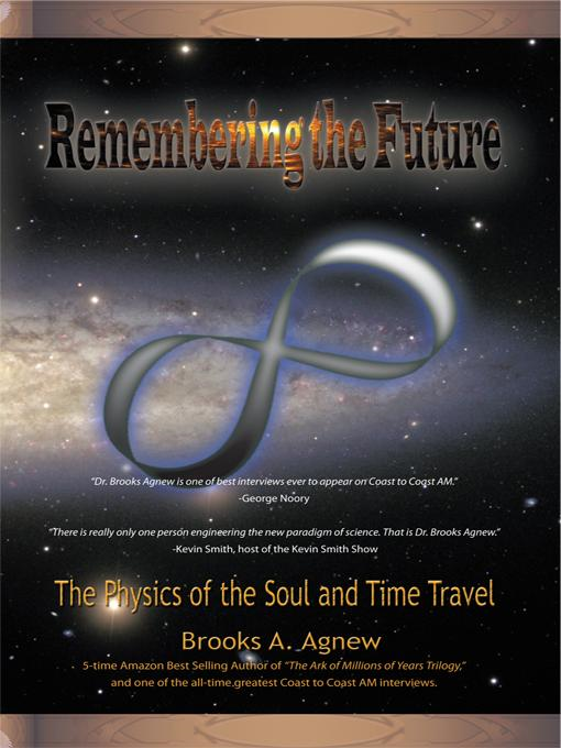 Remembering the Future: The Physics of the Soul and Time Travel By: Brooks A. Agnew