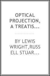 Optical projection, a treatise on the use of the lantern in exhibition and scientific demonstration