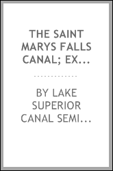 The Saint Marys Falls Canal; exercises at the semi-centennial celebration at Sault Sainte Marie, Michigan, August 2 and 3, 1905, together with a history of the canal by John H. Goff, and papers relating to the Great Lakes