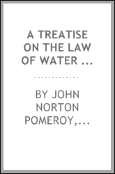 A treatise on the law of water rights as the same is formulated and applied in the Pacific states : including the doctrine of appropriation and the statutes and decisions relating to irrigation