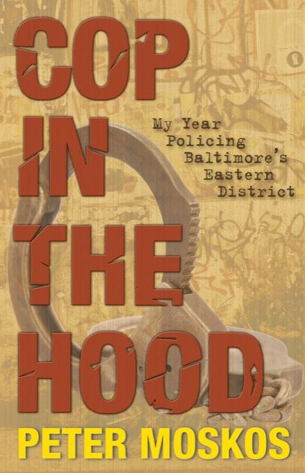 Cop in the Hood: My Year Policing Baltimore's Eastern District By: Peter Moskos