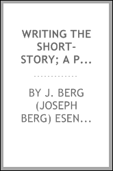 Writing the short-story; a practical handbook on the rise, structure, writing and sale of the modern short-story