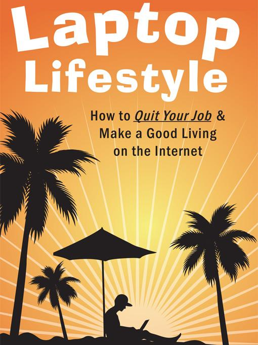 Laptop Lifestyle - How to Quit Your Job and Make a Good Living on the Internet (Volume 1 - Quick Start Guide to Making Money Online) By: Christopher King