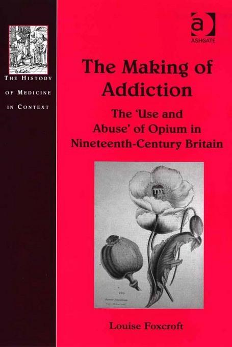 Making of Addiction, The: The 'Use and Abuse' of Opium in NineteenthCentury Britain The History of Medicine in Context