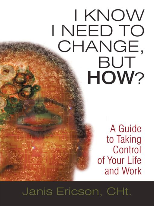 I Know I Need to Change, But How?: A Guide to Taking Control of Your Life and Work