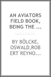 An aviators field book, being the field reports of Oswald Bölcke, from August 1, 1914 to October 28, 1916;